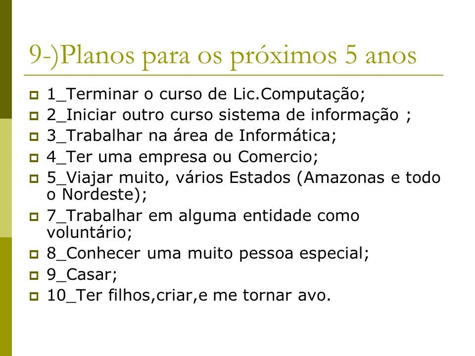9-)Planos para os próximos 5 anos 1_Terminar o curso de Lic.Computação; 2_Iniciar outro curso sistema de informação ; 3_Trabalhar na área de Informáti