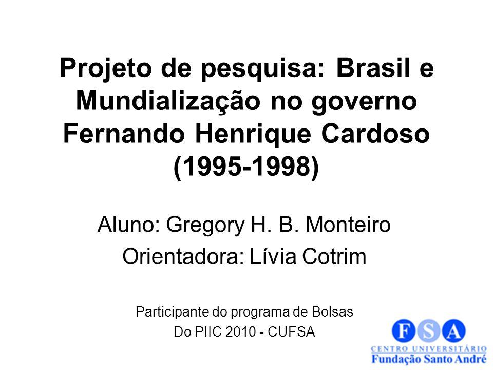 Projeto de pesquisa: Brasil e Mundialização no governo Fernando Henrique Cardoso (1995-1998) Aluno: Gregory H. B. Monteiro Orientadora: Lívia Cotrim P