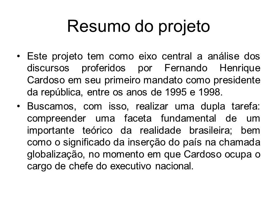 Resumo do projeto Este projeto tem como eixo central a análise dos discursos proferidos por Fernando Henrique Cardoso em seu primeiro mandato como pre