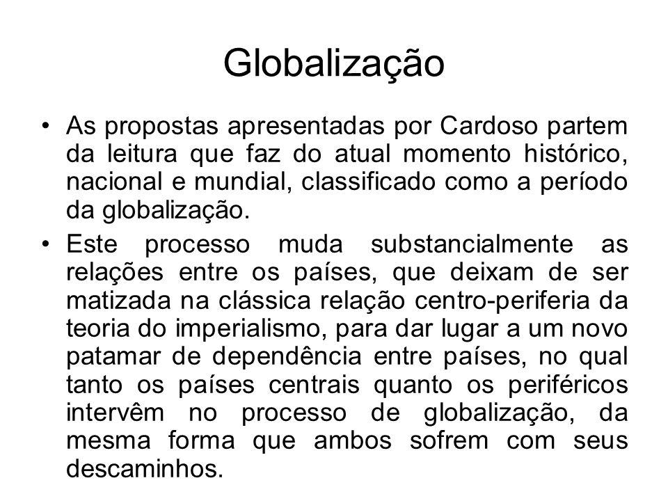 Globalização As propostas apresentadas por Cardoso partem da leitura que faz do atual momento histórico, nacional e mundial, classificado como a perío