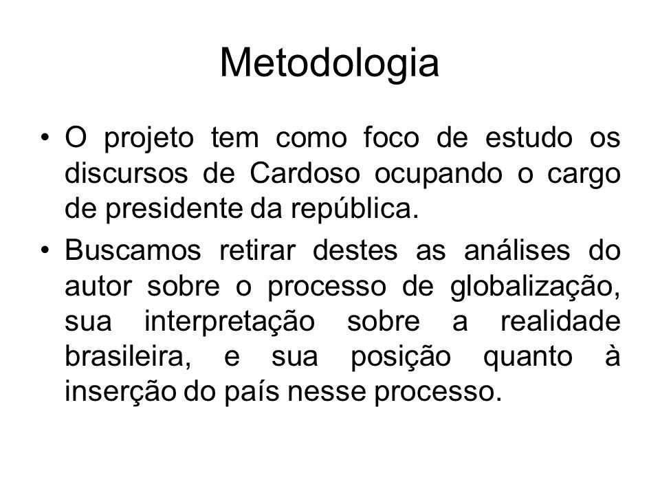 Metodologia O projeto tem como foco de estudo os discursos de Cardoso ocupando o cargo de presidente da república. Buscamos retirar destes as análises