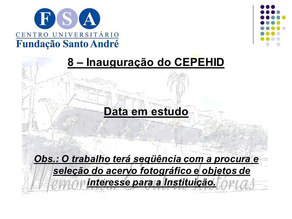 8 – Inauguração do CEPEHID Data em estudo Obs.: O trabalho terá seqüência com a procura e seleção do acervo fotográfico e objetos de interesse para a Instituição.