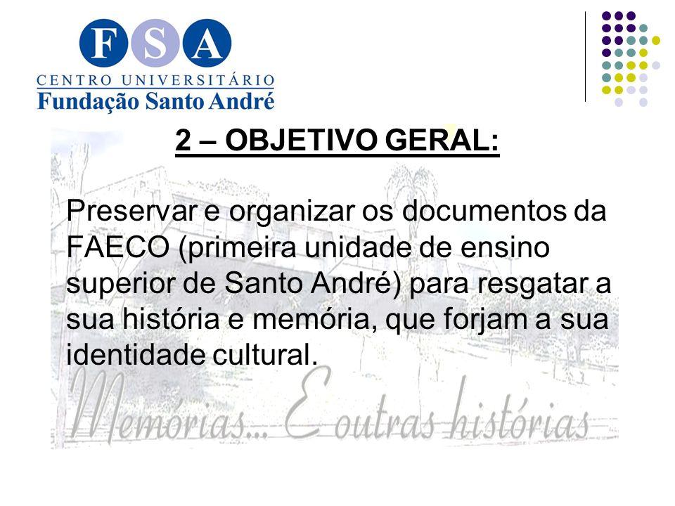 2 – OBJETIVO GERAL: Preservar e organizar os documentos da FAECO (primeira unidade de ensino superior de Santo André) para resgatar a sua história e memória, que forjam a sua identidade cultural.