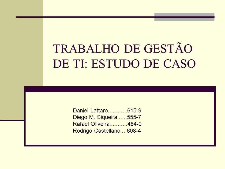 TRABALHO DE GESTÃO DE TI: ESTUDO DE CASO Daniel Lattaro............615-9 Diego M. Siqueira......555-7 Rafael Oliveira...........484-0 Rodrigo Castella