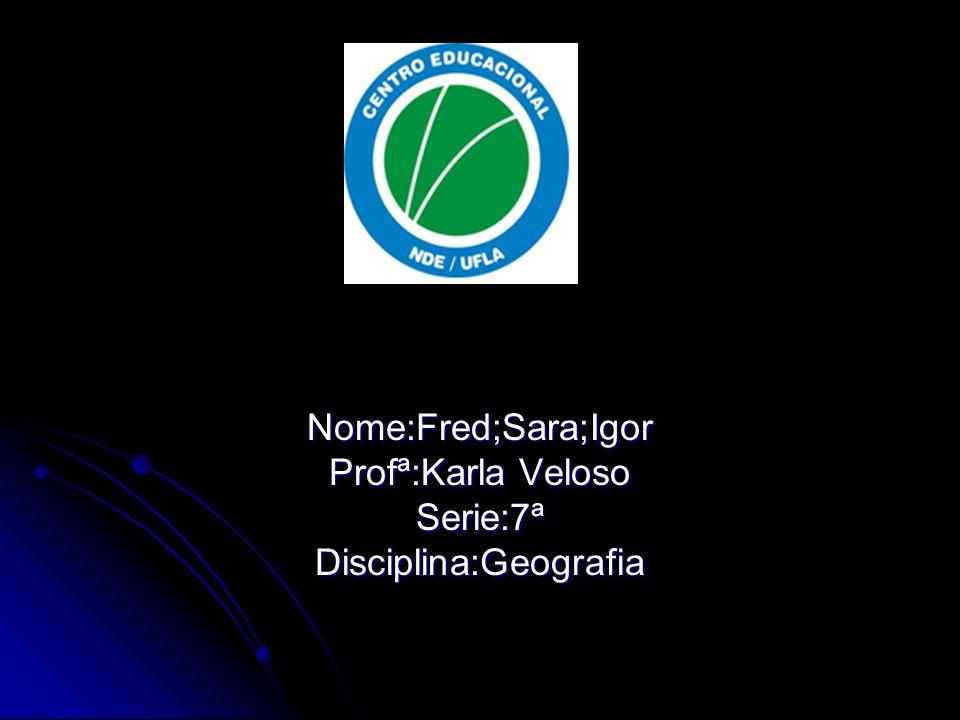 Nome:Fred;Sara;Igor Profª:Karla Veloso Serie:7ªDisciplina:Geografia