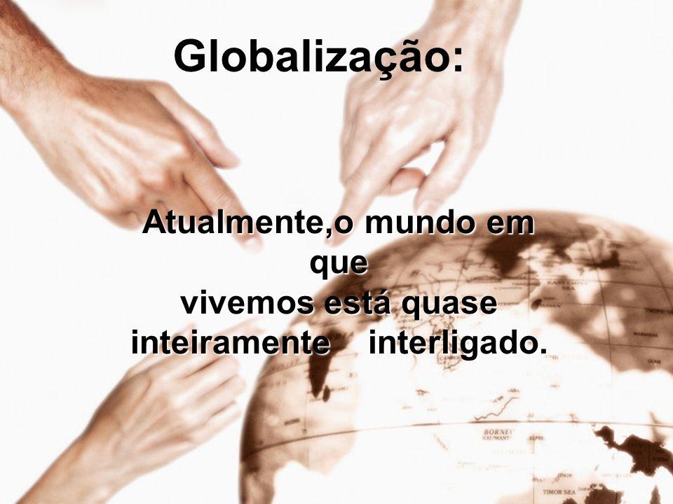 Globalização: Atualmente,o mundo em que vivemos está quase inteiramente interligado.