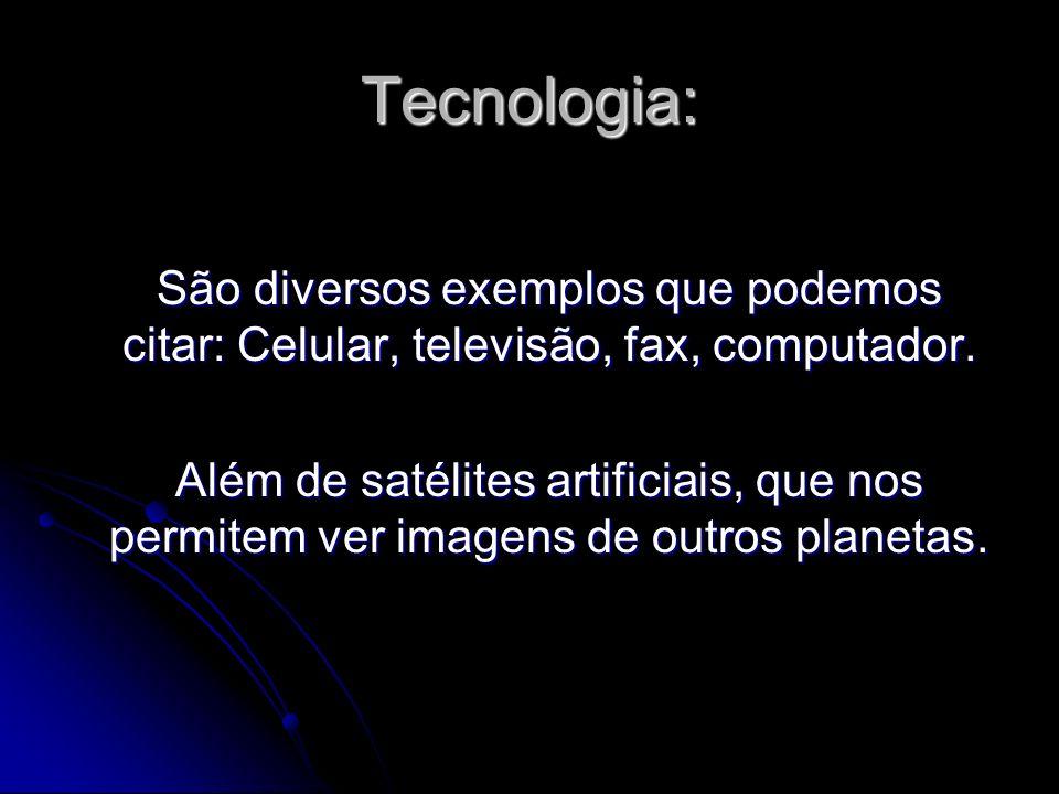 Tecnologia: São diversos exemplos que podemos citar: Celular, televisão, fax, computador. Além de satélites artificiais, que nos permitem ver imagens
