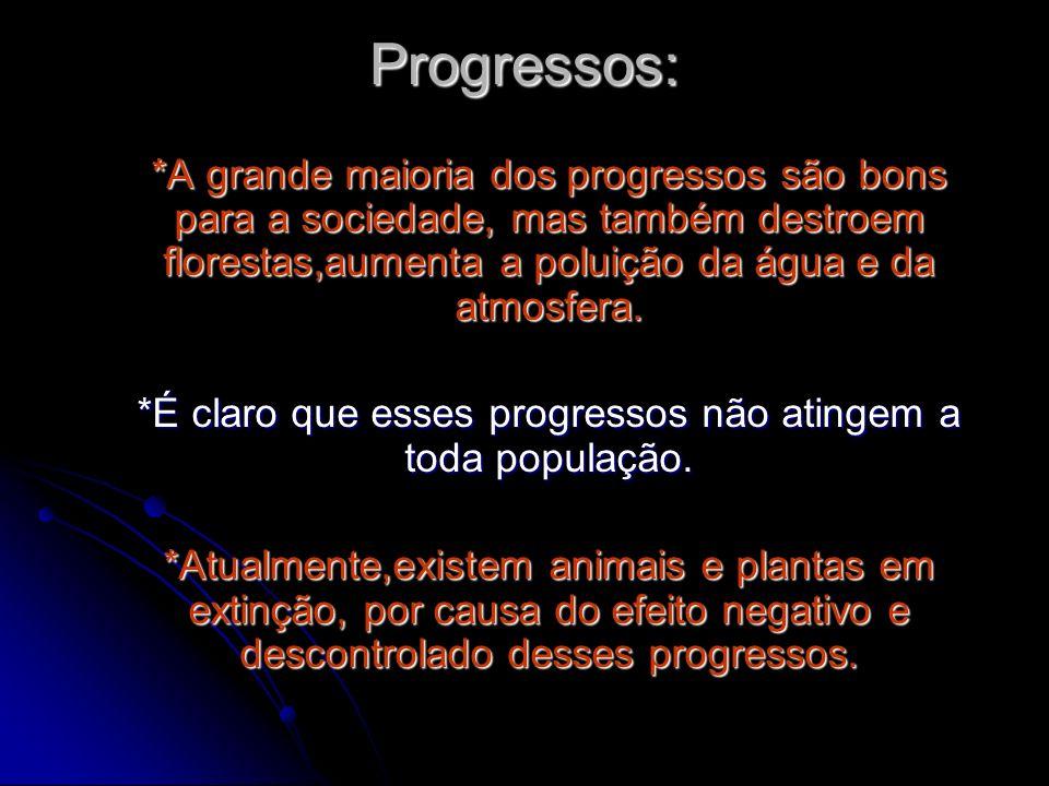 Progressos: *A grande maioria dos progressos são bons para a sociedade, mas também destroem florestas,aumenta a poluição da água e da atmosfera. *É cl