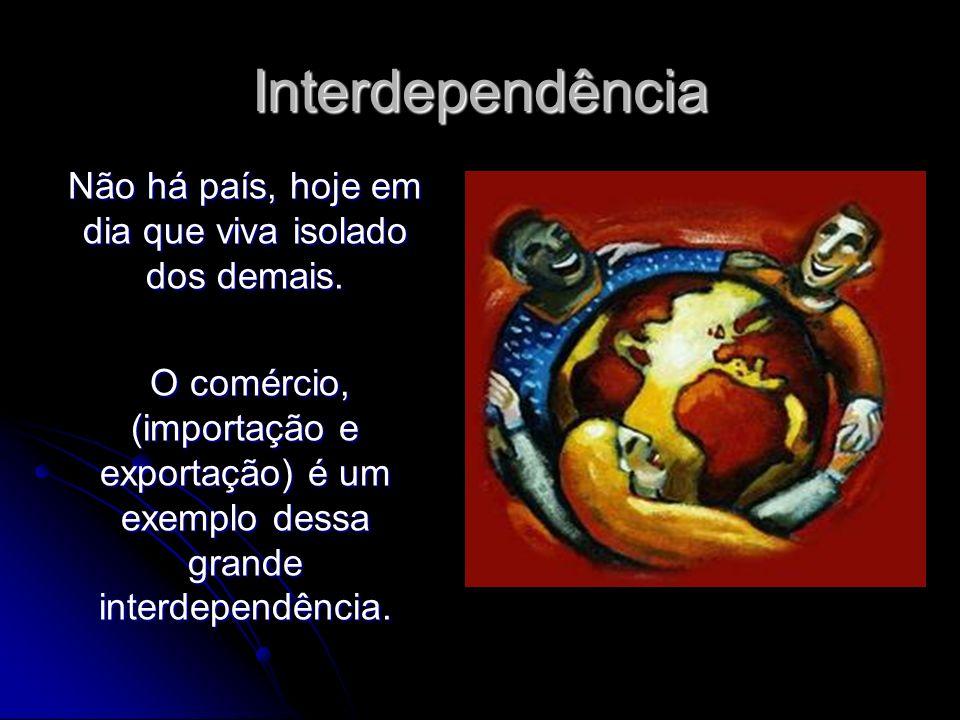 Interdependência Não há país, hoje em dia que viva isolado dos demais. O comércio, (importação e exportação) é um exemplo dessa grande interdependênci