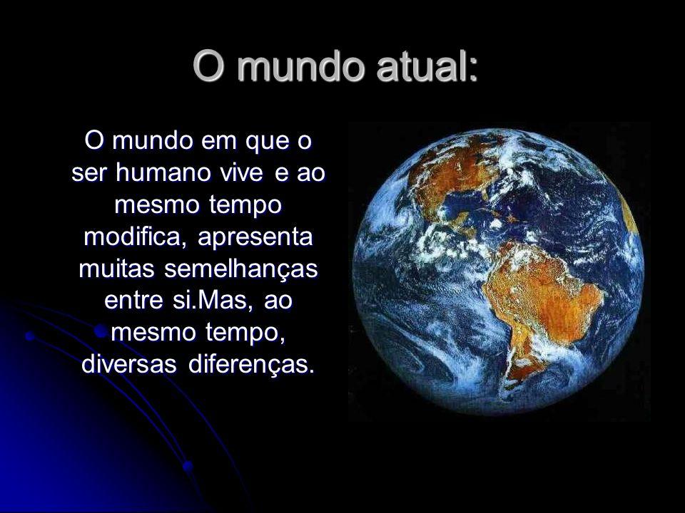O mundo atual: O mundo em que o ser humano vive e ao mesmo tempo modifica, apresenta muitas semelhanças entre si.Mas, ao mesmo tempo, diversas diferen