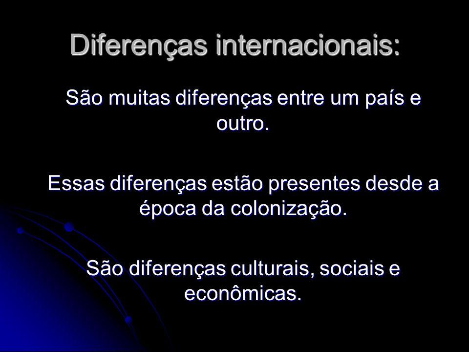 Diferenças internacionais: São muitas diferenças entre um país e outro. Essas diferenças estão presentes desde a época da colonização. São diferenças