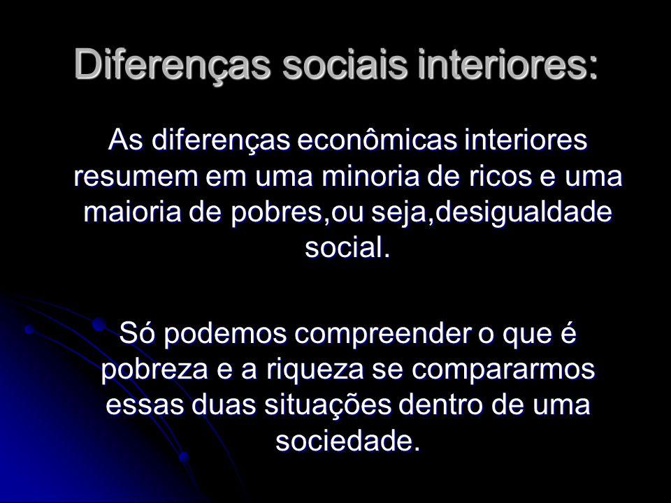 Diferenças sociais interiores: As diferenças econômicas interiores resumem em uma minoria de ricos e uma maioria de pobres,ou seja,desigualdade social