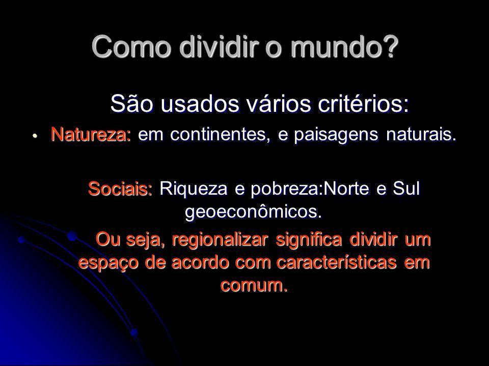 Como dividir o mundo? São usados vários critérios: São usados vários critérios: Natureza: em continentes, e paisagens naturais. Natureza: em continent