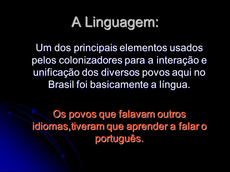 A Linguagem: Um dos principais elementos usados pelos colonizadores para a interação e unificação dos diversos povos aqui no Brasil foi basicamente a