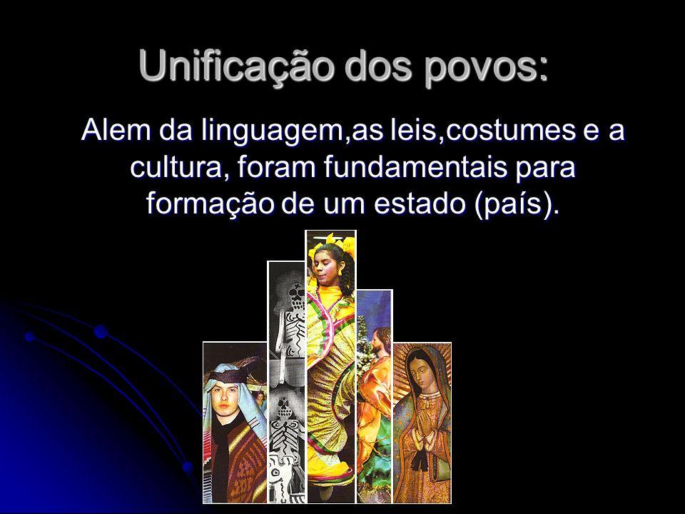 Unificação dos povos: Alem da linguagem,as leis,costumes e a cultura, foram fundamentais para formação de um estado (país).