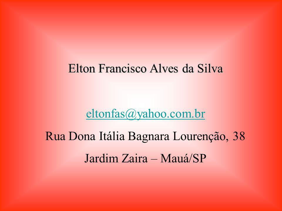 Elton Francisco Alves da Silva eltonfas@yahoo.com.br Rua Dona Itália Bagnara Lourenção, 38 Jardim Zaira – Mauá/SP