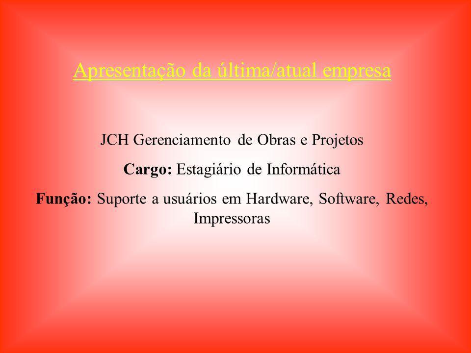 Apresentação da última/atual empresa JCH Gerenciamento de Obras e Projetos Cargo: Estagiário de Informática Função: Suporte a usuários em Hardware, So