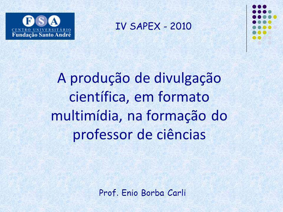 Prof. Enio Borba Carli IV SAPEX - 2010 A produção de divulgação científica, em formato multimídia, na formação do professor de ciências