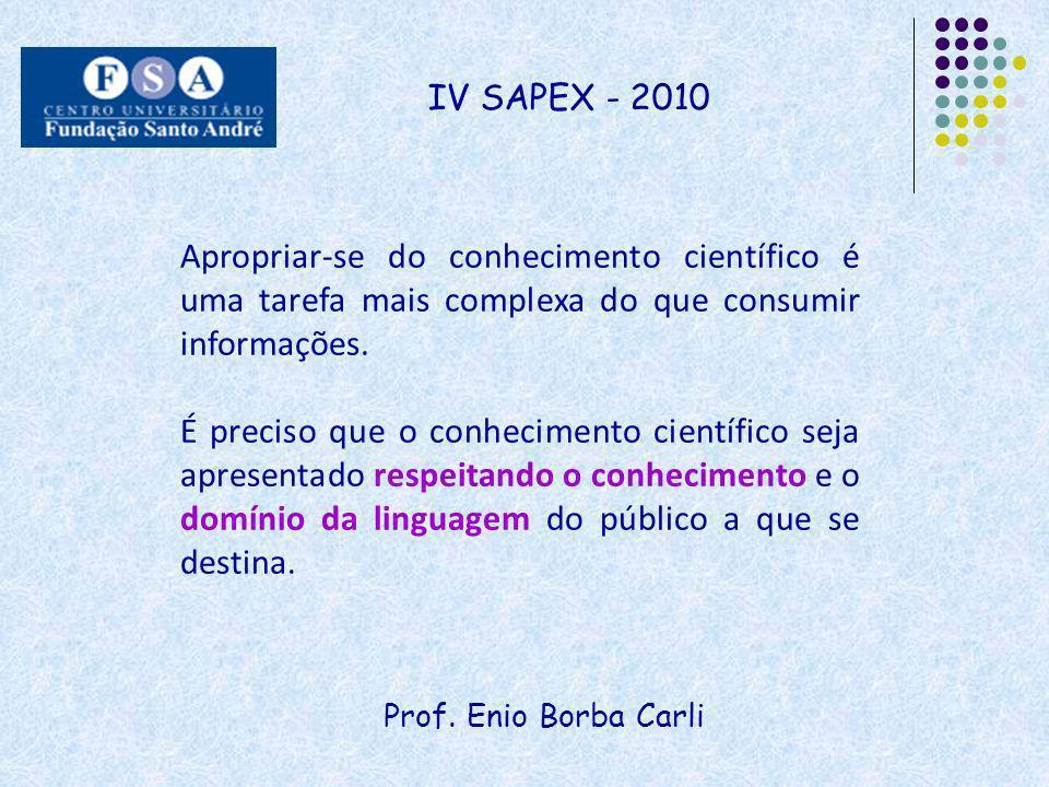 Prof. Enio Borba Carli IV SAPEX - 2010 Apropriar-se do conhecimento científico é uma tarefa mais complexa do que consumir informações. É preciso que o