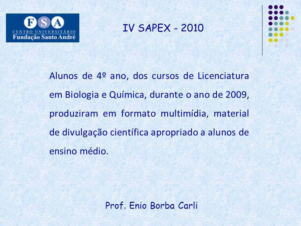 Prof. Enio Borba Carli IV SAPEX - 2010 Alunos de 4º ano, dos cursos de Licenciatura em Biologia e Química, durante o ano de 2009, produziram em format