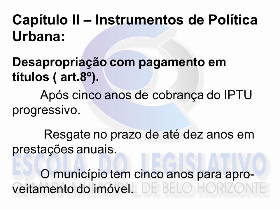Capítulo II – Instrumentos de Política Urbana: Desapropriação com pagamento em títulos ( art.8º). Após cinco anos de cobrança do IPTU progressivo. Res
