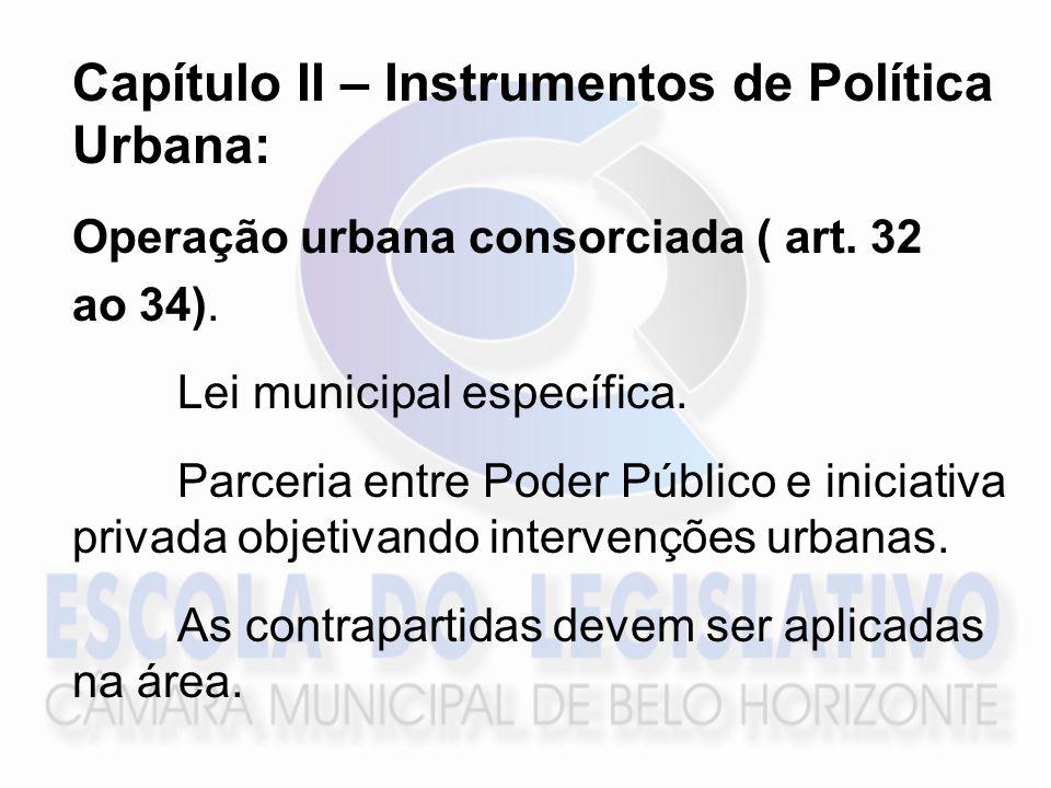 Capítulo II – Instrumentos de Política Urbana: Operação urbana consorciada ( art. 32 ao 34). Lei municipal específica. Parceria entre Poder Público e