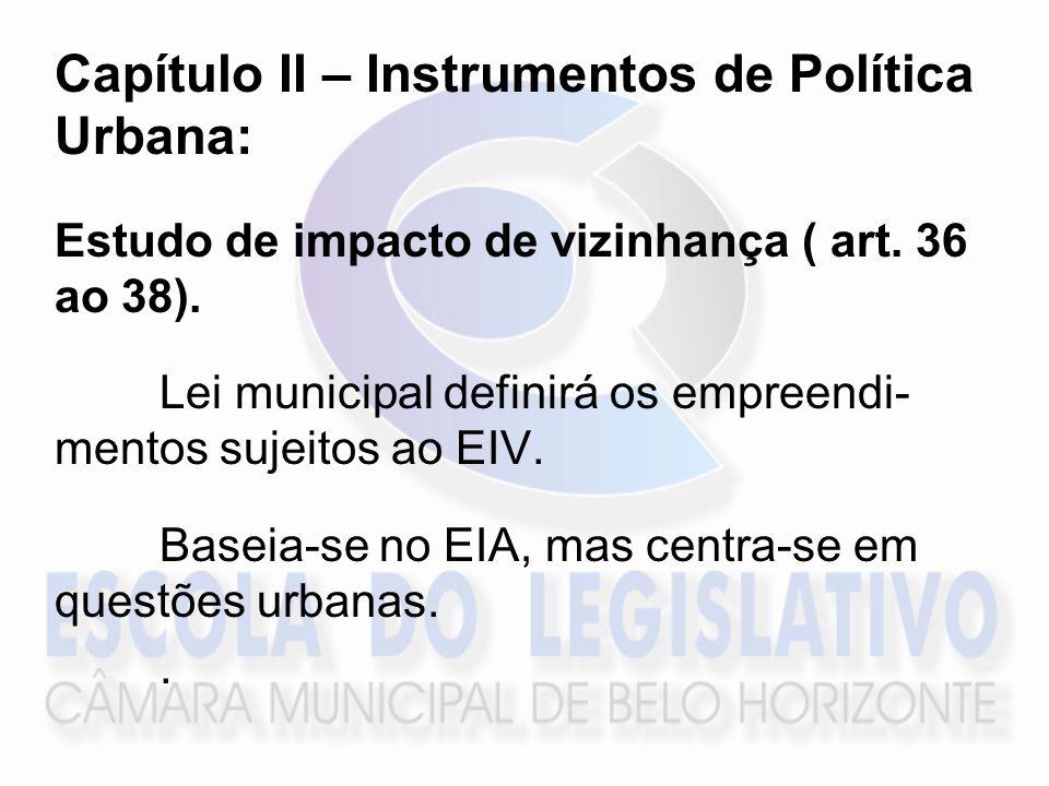 Capítulo II – Instrumentos de Política Urbana: Estudo de impacto de vizinhança ( art. 36 ao 38). Lei municipal definirá os empreendi- mentos sujeitos