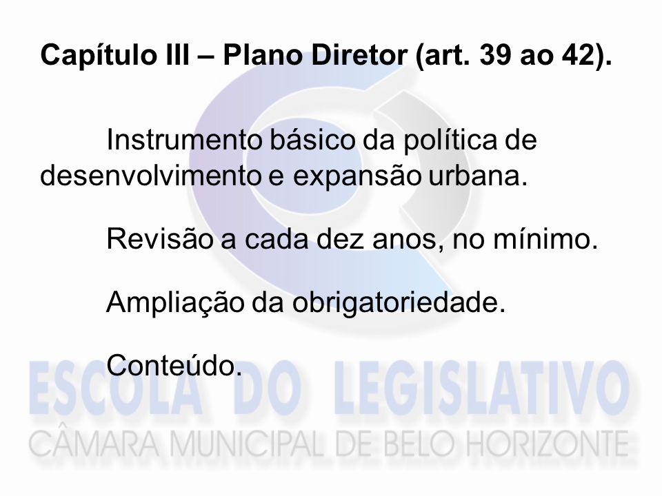 Capítulo III – Plano Diretor (art. 39 ao 42). Instrumento básico da política de desenvolvimento e expansão urbana. Revisão a cada dez anos, no mínimo.