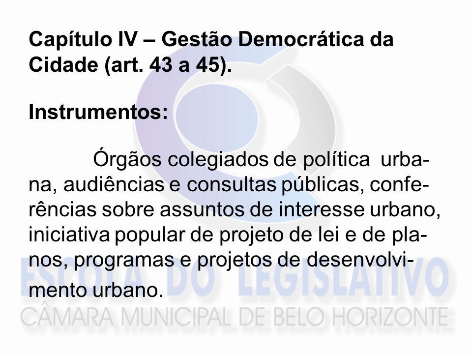 Capítulo IV – Gestão Democrática da Cidade (art. 43 a 45). Instrumentos: Órgãos colegiados de política urba- na, audiências e consultas públicas, conf