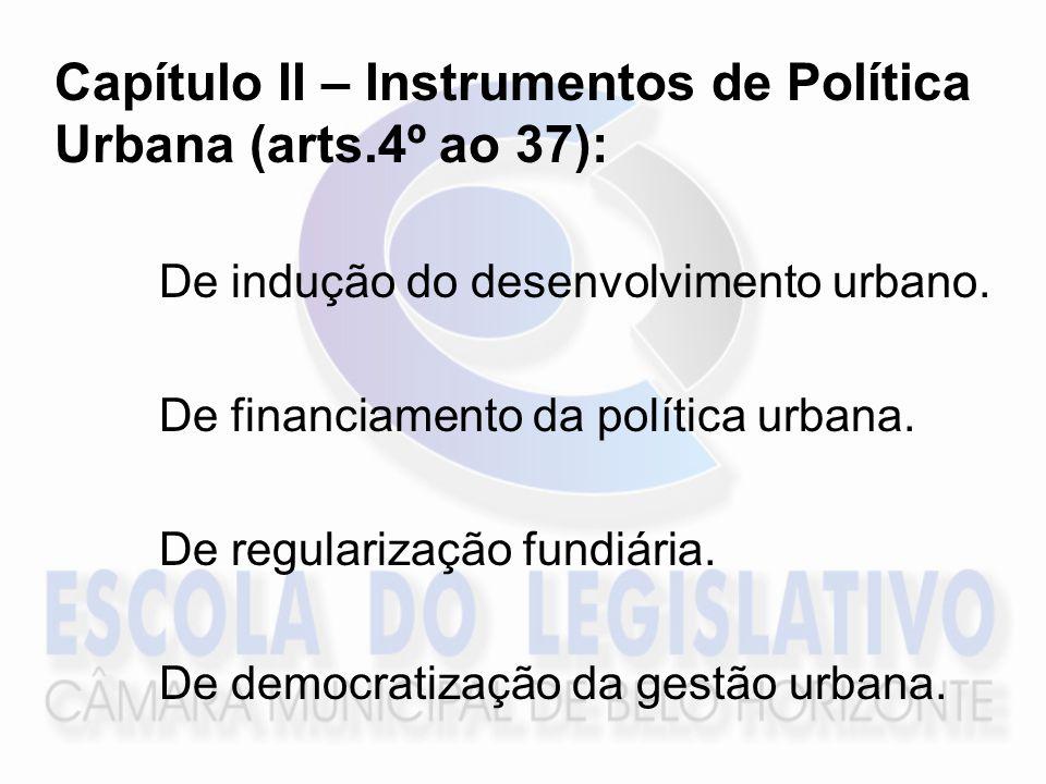 Capítulo II – Instrumentos de Política Urbana (arts.4º ao 37): De indução do desenvolvimento urbano. De financiamento da política urbana. De regulariz