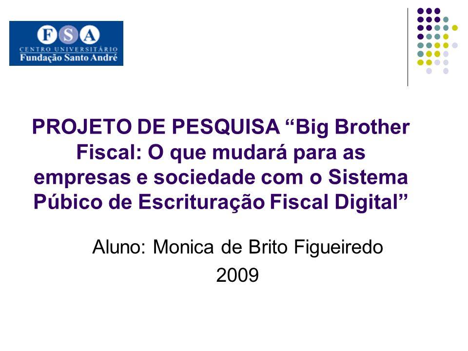 PROJETO DE PESQUISA Big Brother Fiscal: O que mudará para as empresas e sociedade com o Sistema Púbico de Escrituração Fiscal Digital Aluno: Monica de