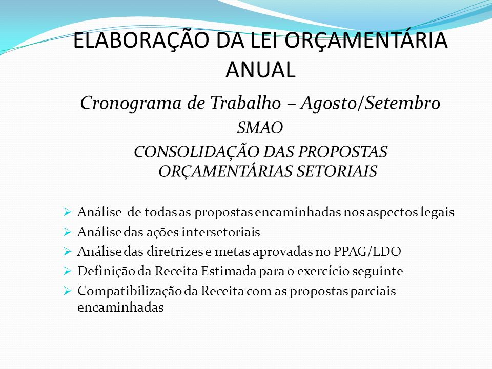 ELABORAÇÃO DA LEI ORÇAMENTÁRIA ANUAL Cronograma de Trabalho – Agosto/Setembro SMAO CONSOLIDAÇÃO DAS PROPOSTAS ORÇAMENTÁRIAS SETORIAIS Análise de todas as propostas encaminhadas nos aspectos legais Análise das ações intersetoriais Análise das diretrizes e metas aprovadas no PPAG/LDO Definição da Receita Estimada para o exercício seguinte Compatibilização da Receita com as propostas parciais encaminhadas