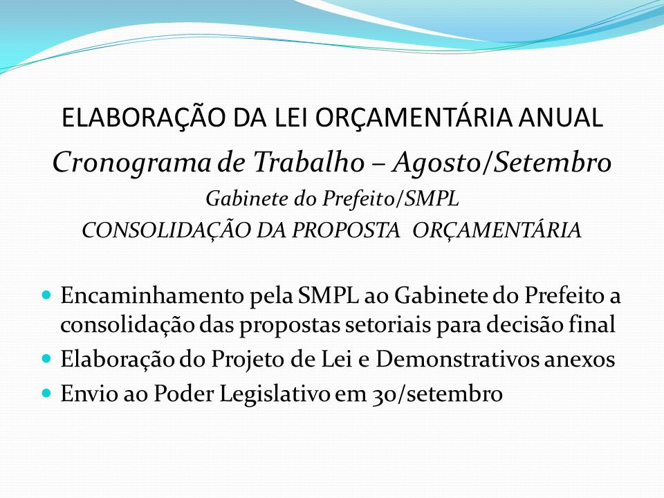 ELABORAÇÃO DA LEI ORÇAMENTÁRIA ANUAL Cronograma de Trabalho – Agosto/Setembro Gabinete do Prefeito/SMPL CONSOLIDAÇÃO DA PROPOSTA ORÇAMENTÁRIA Encaminhamento pela SMPL ao Gabinete do Prefeito a consolidação das propostas setoriais para decisão final Elaboração do Projeto de Lei e Demonstrativos anexos Envio ao Poder Legislativo em 30/setembro