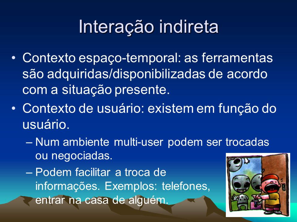 Interação indireta Contexto espaço-temporal: as ferramentas são adquiridas/disponibilizadas de acordo com a situação presente. Contexto de usuário: ex