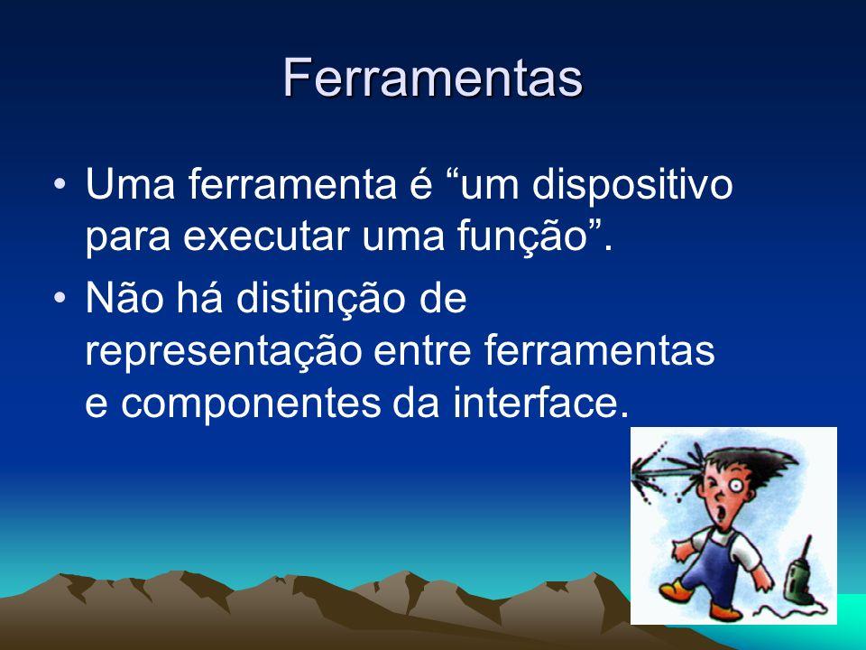 Ferramentas Uma ferramenta é um dispositivo para executar uma função. Não há distinção de representação entre ferramentas e componentes da interface.