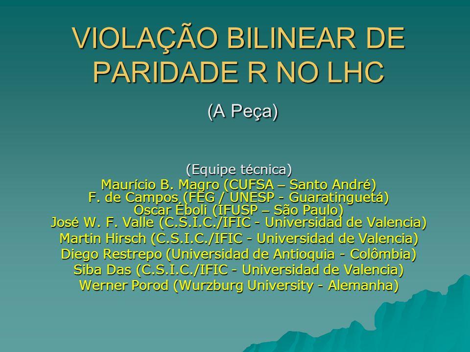 VIOLAÇÃO BILINEAR DE PARIDADE R NO LHC (A Peça) (Equipe t é cnica) Maur í cio B. Magro (CUFSA – Santo Andr é ) F. de Campos (FEG / UNESP - Guaratingue