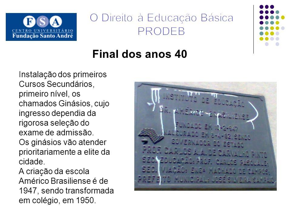 Final dos anos 40 Instalação dos primeiros Cursos Secundários, primeiro nível, os chamados Ginásios, cujo ingresso dependia da rigorosa seleção do exa