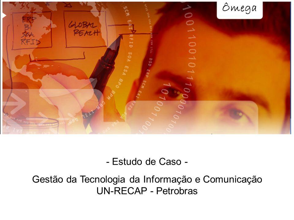 Ômega - Estudo de Caso - Gestão da Tecnologia da Informação e Comunicação UN-RECAP - Petrobras