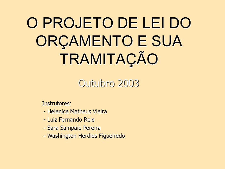 O PROJETO DE LEI DO ORÇAMENTO E SUA TRAMITAÇÃO Outubro 2003 Instrutores: -------- Helenice Matheus Vieira -------- Luiz Fernando Reis -------- Sara Sa