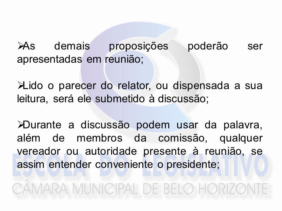 As demais proposições poderão ser apresentadas em reunião; Lido o parecer do relator, ou dispensada a sua leitura, será ele submetido à discussão; Durante a discussão podem usar da palavra, além de membros da comissão, qualquer vereador ou autoridade presente à reunião, se assim entender conveniente o presidente;