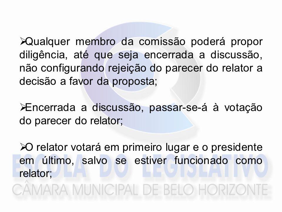 Qualquer membro da comissão poderá propor diligência, até que seja encerrada a discussão, não configurando rejeição do parecer do relator a decisão a favor da proposta; Encerrada a discussão, passar-se-á à votação do parecer do relator; O relator votará em primeiro lugar e o presidente em último, salvo se estiver funcionado como relator;