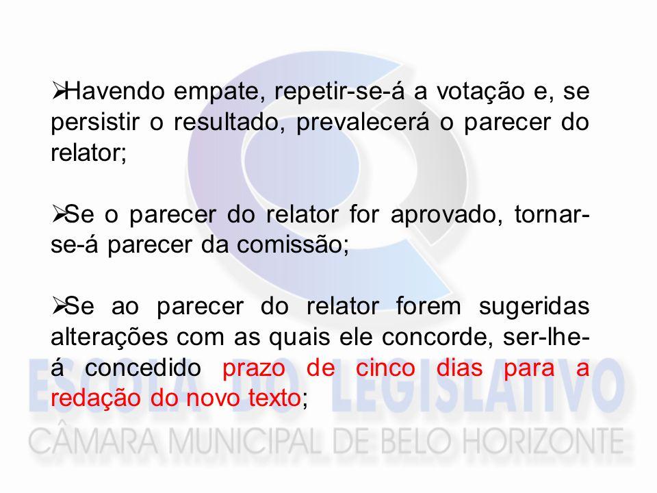Havendo empate, repetir-se-á a votação e, se persistir o resultado, prevalecerá o parecer do relator; Se o parecer do relator for aprovado, tornar- se-á parecer da comissão; Se ao parecer do relator forem sugeridas alterações com as quais ele concorde, ser-lhe- á concedido prazo de cinco dias para a redação do novo texto;