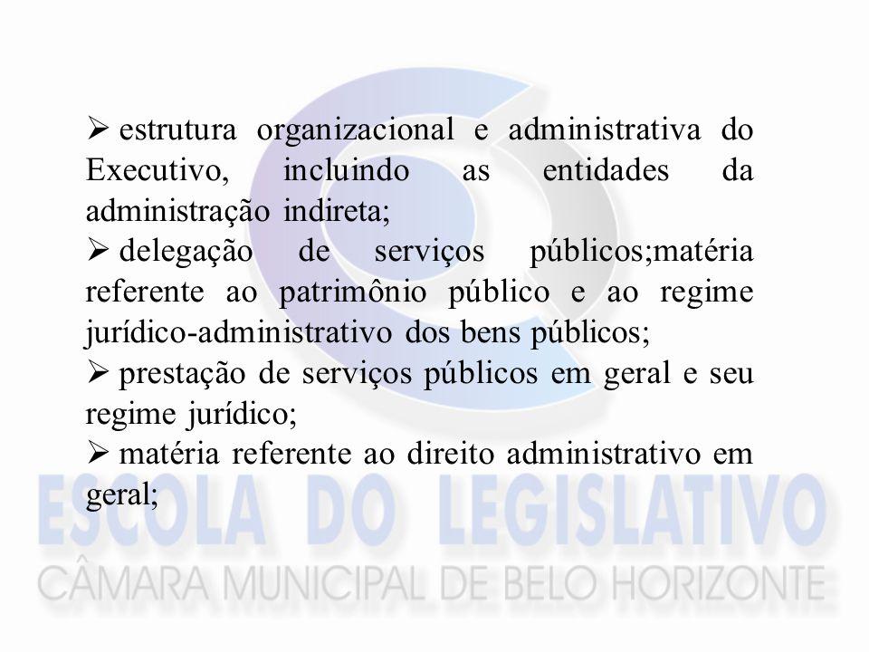 estrutura organizacional e administrativa do Executivo, incluindo as entidades da administração indireta; delegação de serviços públicos;matéria referente ao patrimônio público e ao regime jurídico-administrativo dos bens públicos; prestação de serviços públicos em geral e seu regime jurídico; matéria referente ao direito administrativo em geral;