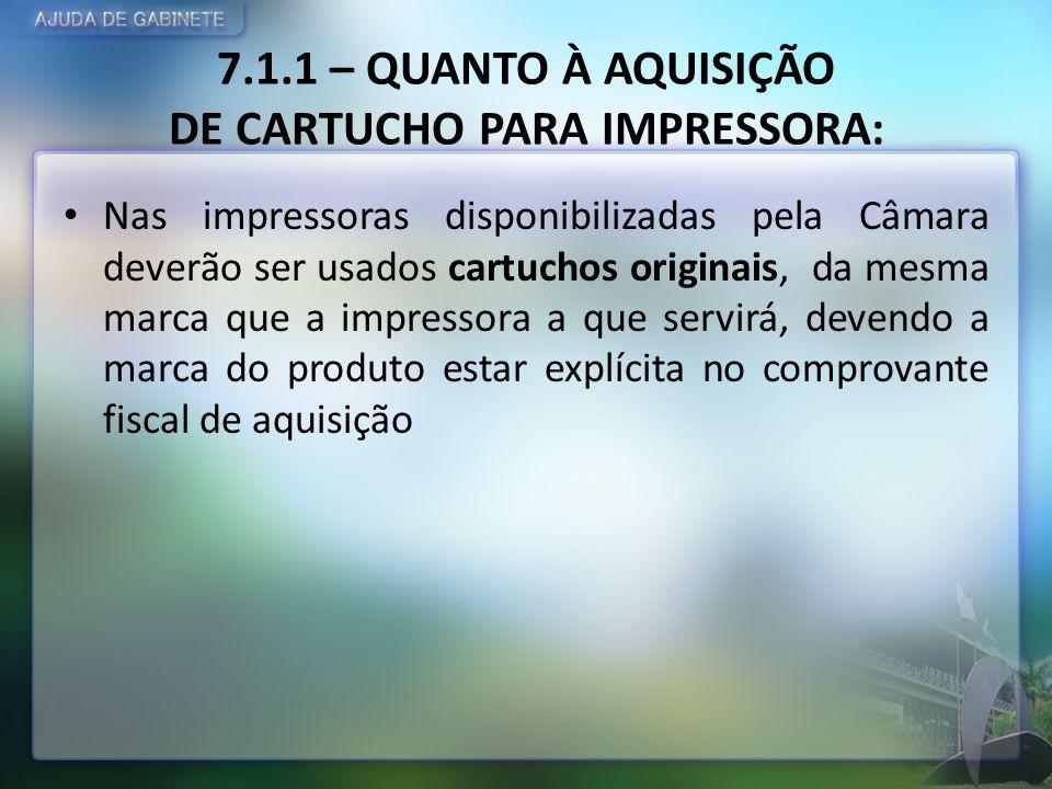 7.1.1 – QUANTO À AQUISIÇÃO DE CARTUCHO PARA IMPRESSORA: Nas impressoras disponibilizadas pela Câmara deverão ser usados cartuchos originais, da mesma