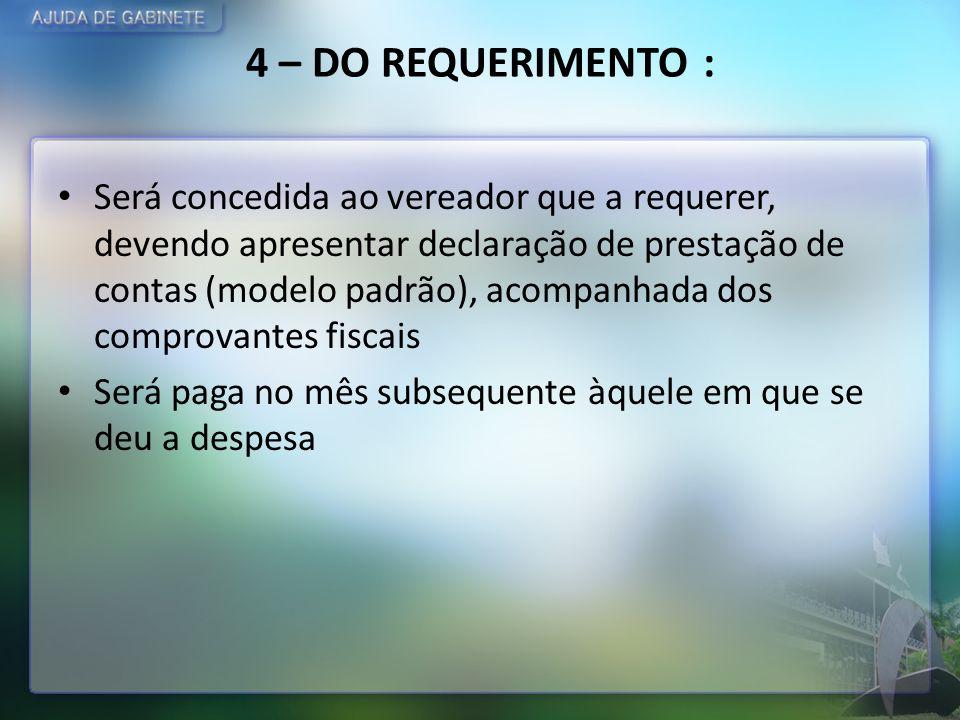 4 – DO REQUERIMENTO : Será concedida ao vereador que a requerer, devendo apresentar declaração de prestação de contas (modelo padrão), acompanhada dos