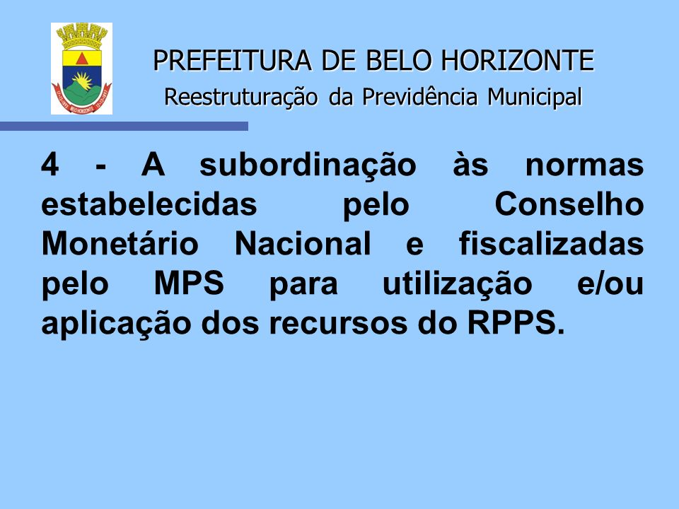 PREFEITURA DE BELO HORIZONTE Reestruturação da Previdência Municipal 4 - A subordinação às normas estabelecidas pelo Conselho Monetário Nacional e fis