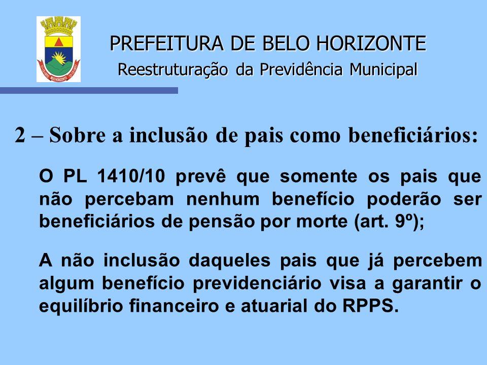 PREFEITURA DE BELO HORIZONTE Reestruturação da Previdência Municipal 2 – Sobre a inclusão de pais como beneficiários: O PL 1410/10 prevê que somente o