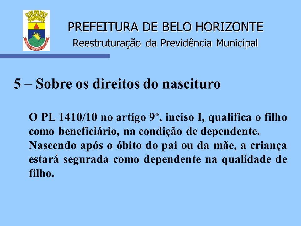 PREFEITURA DE BELO HORIZONTE Reestruturação da Previdência Municipal 5 – Sobre os direitos do nascituro O PL 1410/10 no artigo 9º, inciso I, qualifica