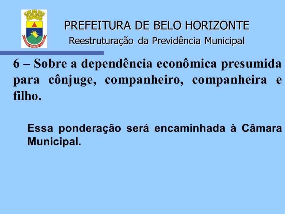 PREFEITURA DE BELO HORIZONTE Reestruturação da Previdência Municipal 6 – Sobre a dependência econômica presumida para cônjuge, companheiro, companheir