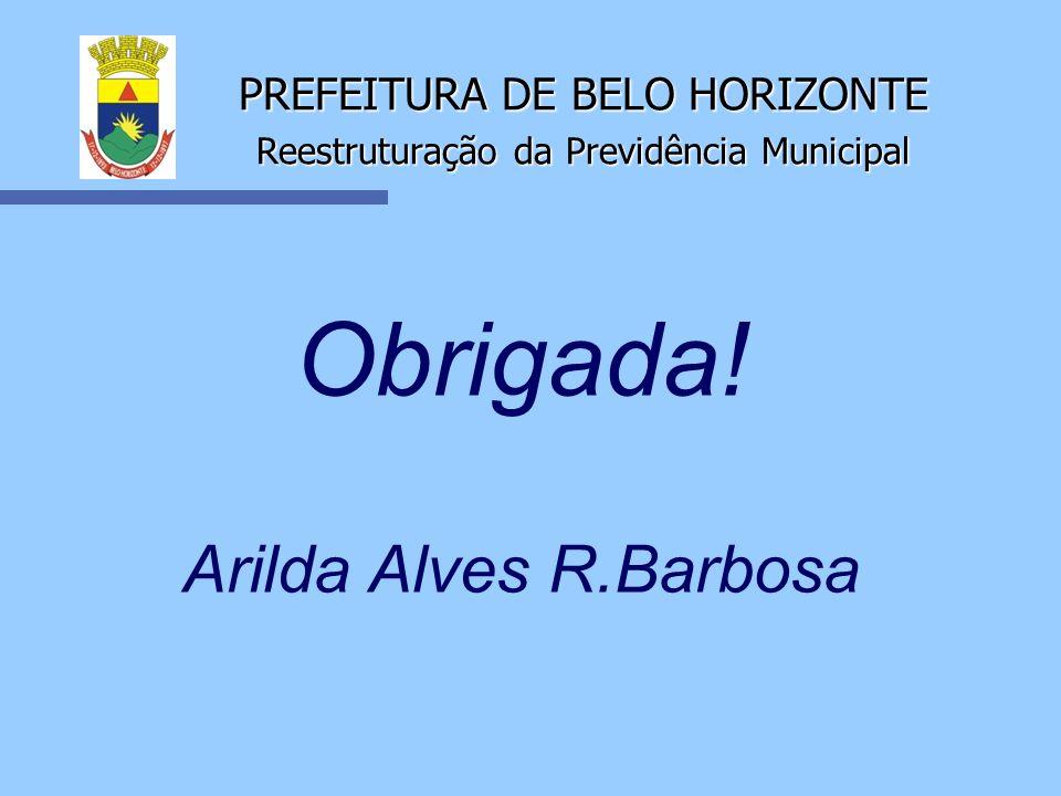 PREFEITURA DE BELO HORIZONTE Reestruturação da Previdência Municipal Obrigada! Arilda Alves R.Barbosa